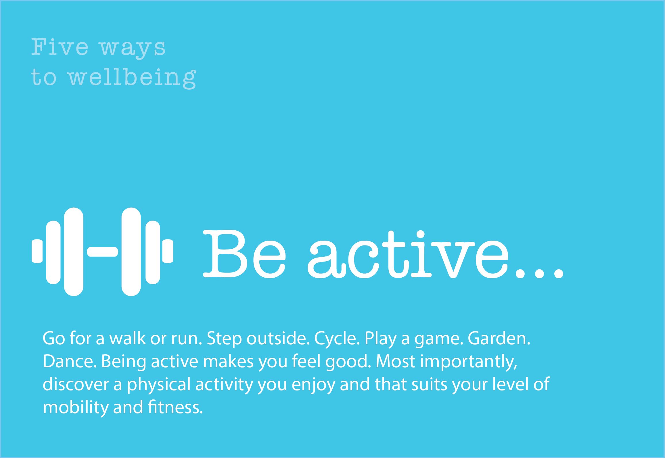 5 Ways to Wellbeing: Be Active. Go for a walk or run. Step outside. Cycle. Play a game. Garden. Dance. Being active makes you feel good. Most importantly, discover a physical activity you enjoy and that suits your level of mobility and fitness.