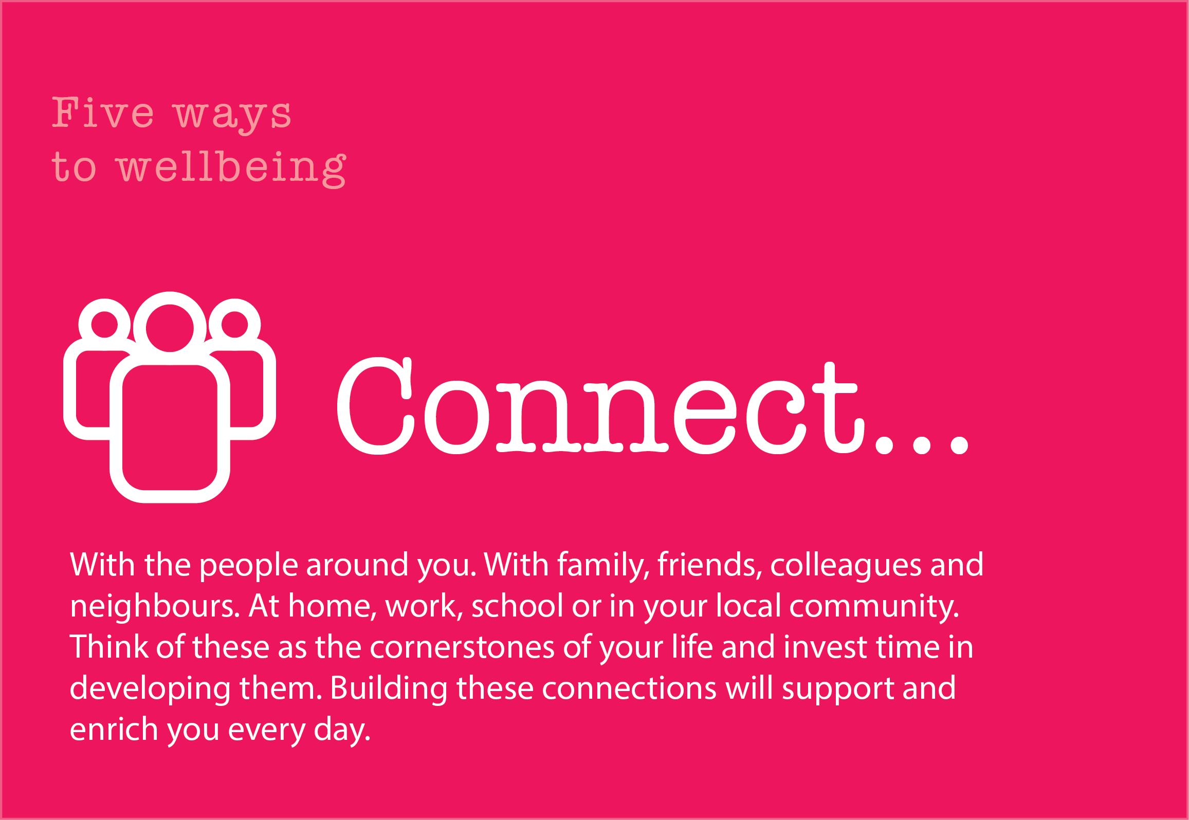 5 Ways to Wellbeing: Connect. With the people around you. With family, friends, colleagues and neighbours. At home, work, school or in your local community. Think of these as the cornerstones of your life and invest time in developing them. Building these connections will support and enrich you every day.