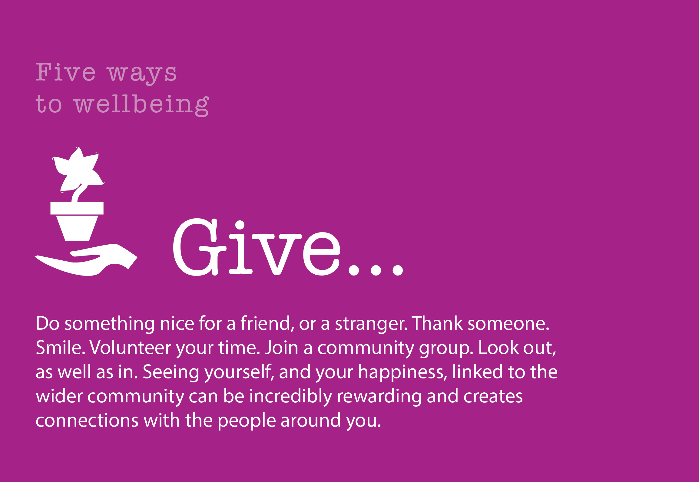5 Ways to Wellbeing: Give. Do something nice for a friend, or a stranger. Thank someone. Smile. Volunteer your time. Join a community group. Look out, as well as in. Seeing yourself, and your happiness, linked to the wider community can be incredibly rewarding and creates connections with the people around you.