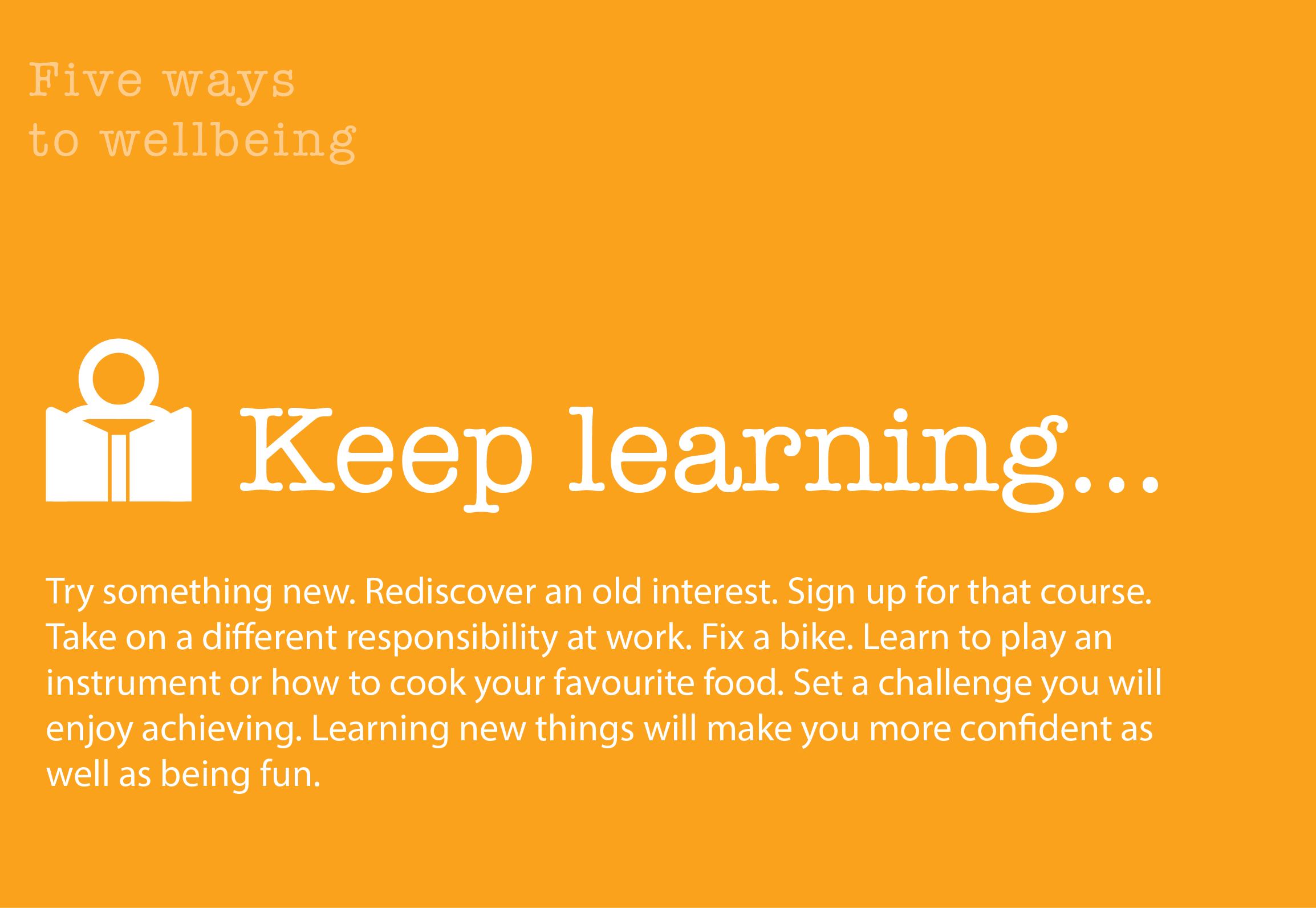5 Ways to Wellbeing: Keep Learning. Try something new. Rediscover an old interest. Sign up for that course. Take on a different responsibility at work. Fix a bike. Learn to play an instrument or how to cook your favourite food. Set a challenge you will enjoy achieving. Learning new things will make you more confident as well as being fun.