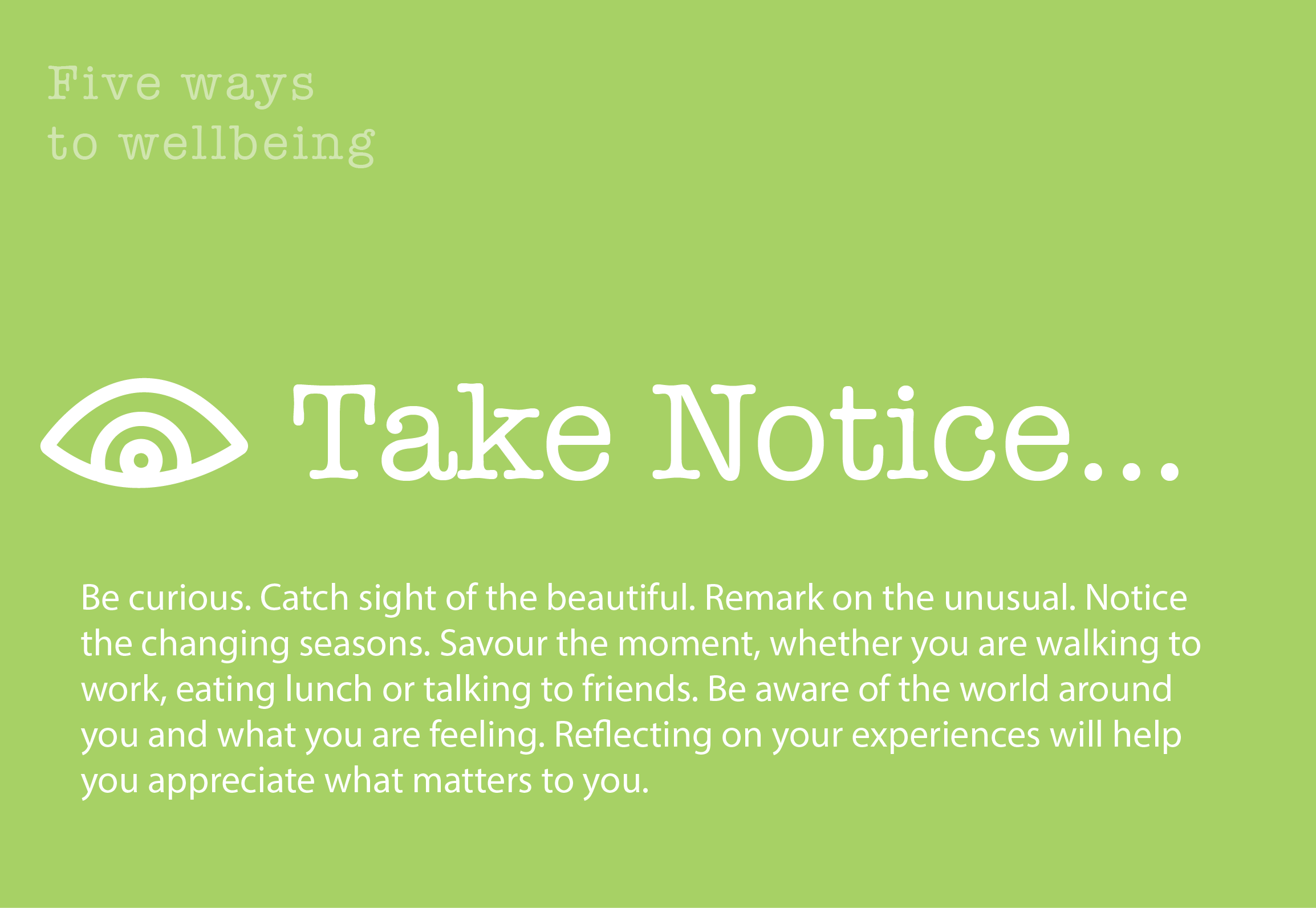 5 Ways to Wellbeing: Take Notice. Be curious. Catch sight of the beautiful. Remark on the unusual. Notice the changing seasons. Savour the moment, whether you are walking to work, eating lunch or talking to friends. Be aware of the world around you and what you are feeling. Reflecting on your experiences will help you appreciate what matters to you.
